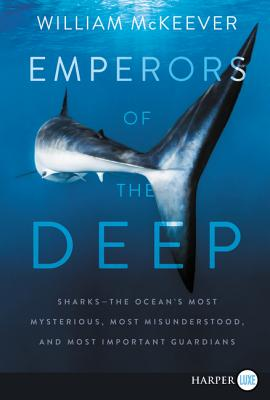 Emperors of the Deep: Sharks - The Ocean's Most Mysterious, Most Misunderstood, and Most Important Guardians