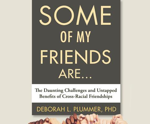 Some of My Friends Are: The Daunting Challenges and Untapped Benefits of Cross-Racial Friendships