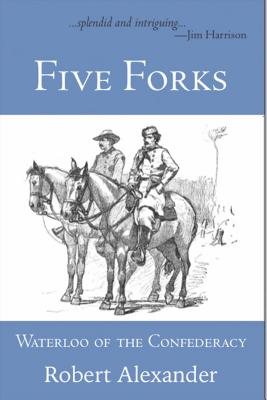Five Forks: Waterloo of the Confederacy: A Civil War Narrative