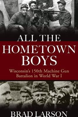 All the Hometown Boys: Wisconsin's 150th Machine Gun Battalion in World War I