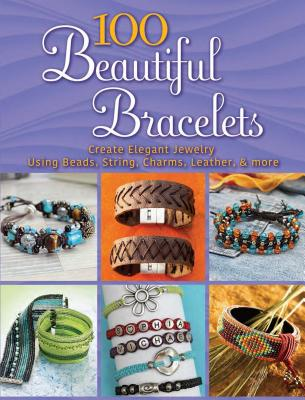 100 Beautiful Bracelets: Create Elegant Jewelry Using Beads, String, Charms, Leather, and More