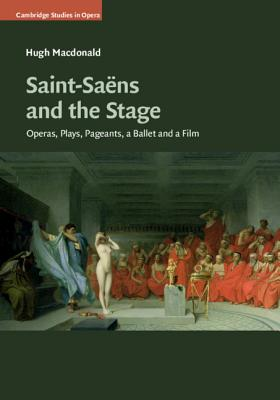 Saint-Saëns and the Stage: Operas, Plays, Pageants, a Ballet and a Film