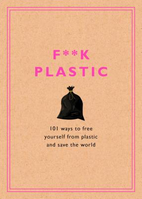 F**k Plastic: 101 Ways to Free Yourself from Plastic and Save the World