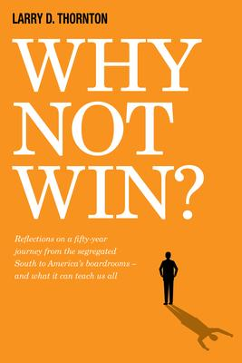 Why Not Win?: Reflections on a Fifty-year Journey from the Segregated South to America's Board Rooms - and What It Can Teach Us