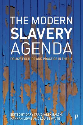 The Modern Slavery Agenda: Politics, Policy and Practice in the UK