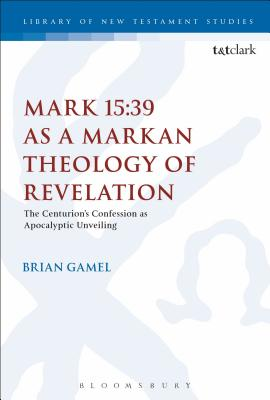 Mark 15-39 As a Markan Theology of Revelation: The Centurion's Confession as Apocalyptic Unveiling