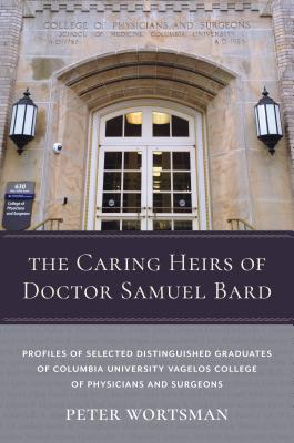 The Caring Heirs of Doctor Samuel Bard: Profiles of Selected Distinguished Graduates of Columbia University Vagelos College of P