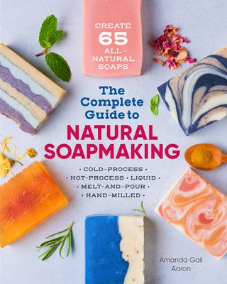 The Complete Guide to Natural Soap Making: Create 65 All-Natural Cold-Process, Hot-Process, Liquid, Melt-and-Pour, and Hand-Mill