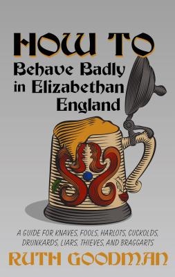 How to Behave Badly in Elizabethan England: A Guide for Knaves, Fools, Harlots, Cuckolds, Drunkards, Liars, Thieves, and Braggar