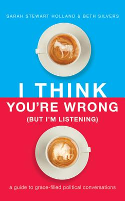 I Think You're Wrong (But I'm Listening): A Guide to Grace-Filled Political Conversations; Library Edition