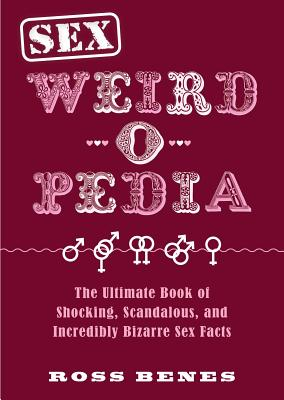 Sex Weird-o-Pedia: The Ultimate Book of Shocking, Scandalous, and Incredibly Bizarre Sex Facts