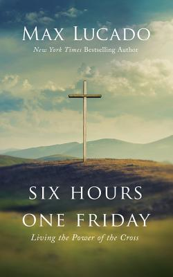 Six Hours One Friday: Living the Power of the Cross - Library Edition