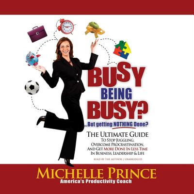 Busy Being Busy ... but Getting Nothing Done?: The Ultimate Guide to Stop Juggling, Overcome Procrastination, and Get More Done