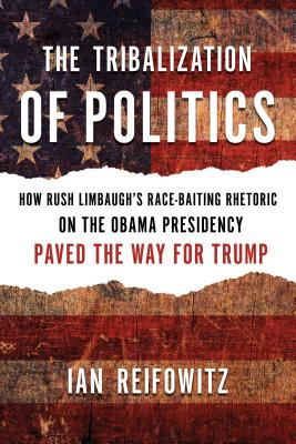 The Tribalization of Politics: How Rush Limbaugh's Race-baiting Rhetoric on the Obama Presidency Paved the Way for Trump