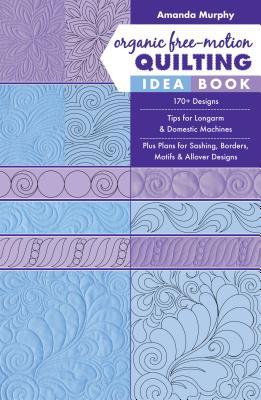 Organic Free-motion Quilting Idea Book: 170+ Designs; Tips for Longarm & Domestic Machines; Plus Plans for Sashing, Borders, Mot
