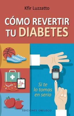 Cómo revertir tu diabetes / How To Reverse Your Diabetes: Si Te Lo Tomas En Serio