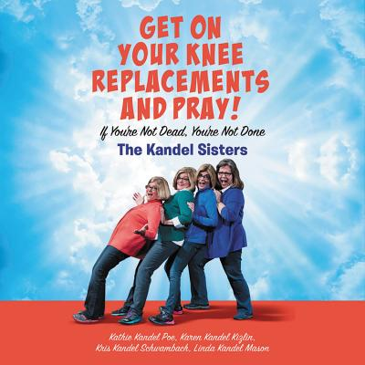Get on Your Knee Replacements and Pray!: If You're Not Dead, You're Not Done