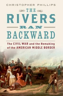 The Rivers Ran Backward: The Civil War and the Remaking of the American Middle Border