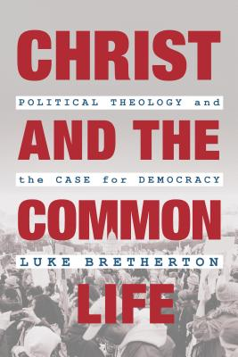 Christ and the Common Life: Political Theology and the Case for Democracy