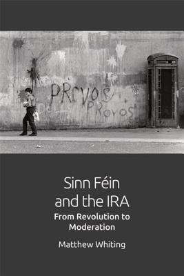 Sinn Féin and the Ira: From Revolution to Moderation