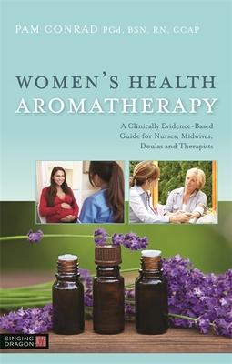 Women's Health Aromatherapy: A Clinically Evidence-Based Guide for Nurses, Midwives, Doulas and Therapists