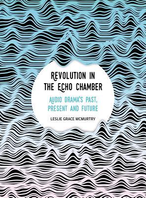 Revolution in the Echo Chamber: Audio Drama's Past, Present and Future