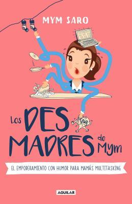 Los desmadres de Mym / Mym?s Messes: El empoderamiento con humor para mamas multitasking