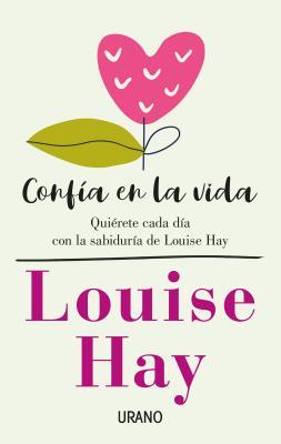 Confía en la vida / Trust Life: Quierete Cada Dia Con La Sabiduria De Louise Hay
