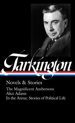 Booth Tarkington Novels & Stories: The Magnificent Ambersons / Alice Adams / In the Arena: Stories of Political Life