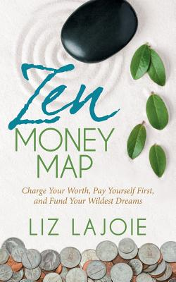 Zen Money Map: Charge Your Worth, Pay Yourself First and Fund Your Wildest Dreams