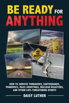 Be Ready for Anything: How to Survive Tornadoes, Earthquakes, Pandemics, Mass Shootings, Nuclear Disasters, and Other Life-Threa