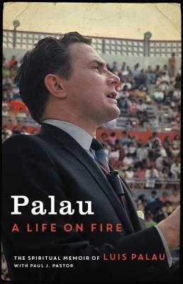 Palau: A Life on Fire, The Spiritual Memoir of Luis Palau