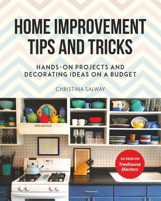 Home Improvement Tips and Tricks: Hands-On Projects and Decorating Ideas on a Budget