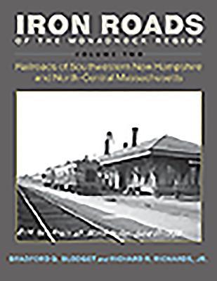 Iron Roads of the Monadnock Region: Railroads of Southwestern New Hampshire and North-central Massachusetts,