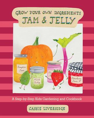 Jam and Jelly: A Step-by-Step Kids Gardening and Cookbook