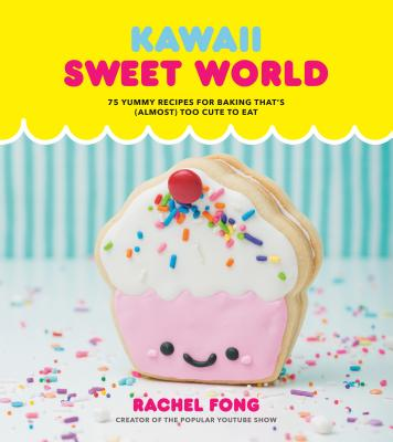 Kawaii Sweet World Cookbook: 75 Yummy Recipes for Baking That's Almost Too Cute to Eat
