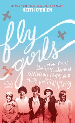 Fly Girls: How Five Daring Women Defied All Odds and Made Aviation History; Young Readers' Edition