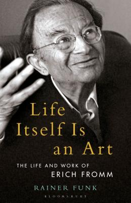 Life Itself Is an Art: The Life and Work of Erich Fromm