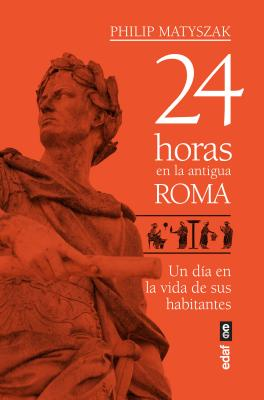 24 horas en la Antigua Roma / 24 Hours in Ancient Rome: Un Dia En La Vida De Sus Habitantes / A Day in the Life of the People Wh