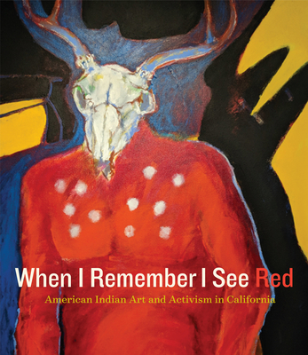 When I Remember I See Red: American Indian Art and Activism in California