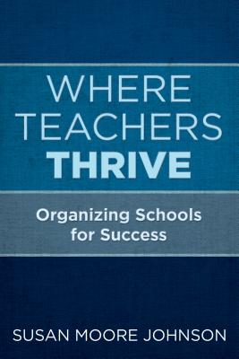 Where Teachers Thrive: Organizing Schools for Success
