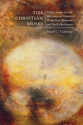 The Christian Moses: Vision, Authority, and the Limits of Humanity in the New Testament and Early Christianity