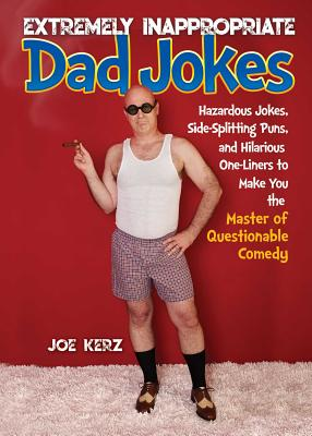 Extremely Inappropriate Dad Jokes: More Than 300 Hazardous Jokes, Sidesplitting Puns, and Hilarious One-Liners to Make You the M