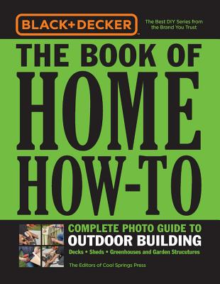 Black & Decker Home How-to Outdoor Building: Decks - Sheds - Greenhouses & Garden Structures
