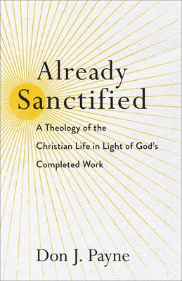 Already Sanctified: A Theology of the Christian Life in Light of Gods Completed Work