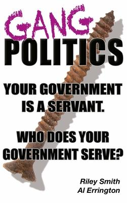 Gang Politics: Your Government is a Servant. Who does Your Government Serve?
