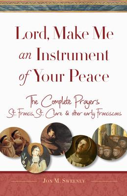 Lord, Make Me an Instrument of Your Peace: The Complete Prayers of St. Francis and St. Clare, with Selections from Brother Juniper, St. Anthony of Pad