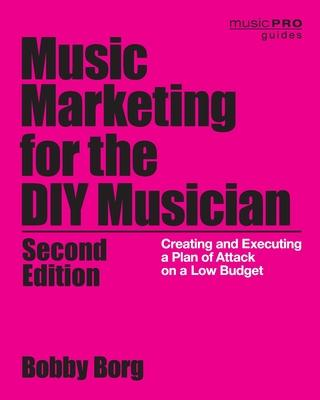 Music Marketing for the DIY Musician: Creating and Executing a Plan of Attack on a Low Budget, 2nd Edition