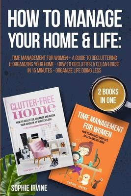 How to Manage Your Home & Life: 2 Books in 1: Time Management for Women + A Guide to Decluttering and Organizing Your Home - How to Declutter & Clean