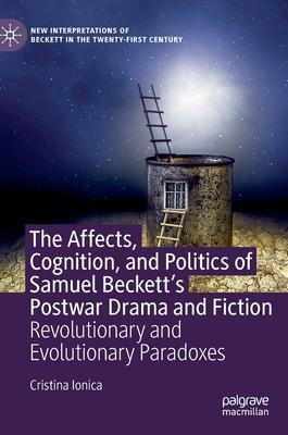 The Affects, Cognition, and Politics of Samuel Beckett''s Postwar Drama and Fiction: Revolutionary and Evolutionary Paradoxes